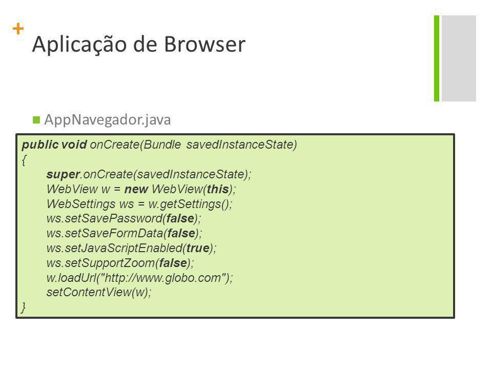 + Aplicação de Browser AppNavegador.java public void onCreate(Bundle savedInstanceState) { super.onCreate(savedInstanceState); WebView w = new WebView