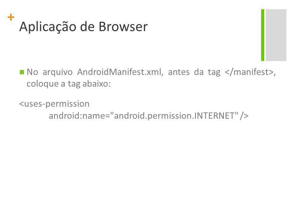 + Aplicação de Browser No arquivo AndroidManifest.xml, antes da tag, coloque a tag abaixo: