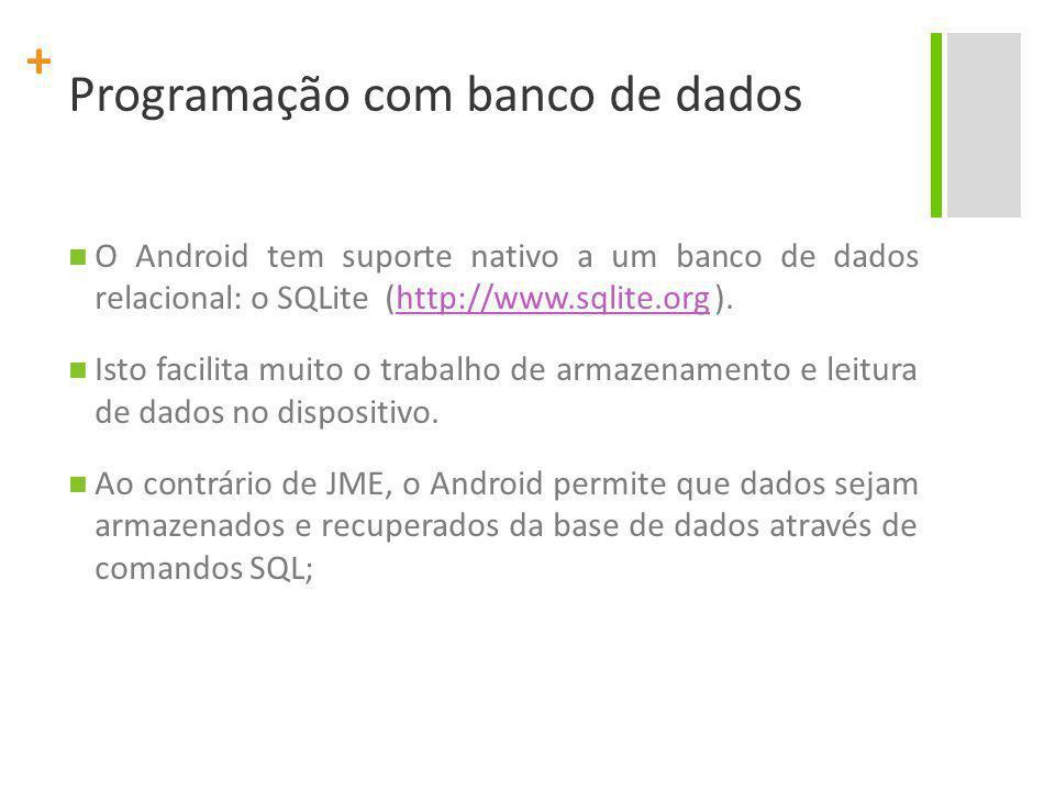 + Programação com banco de dados O Android tem suporte nativo a um banco de dados relacional: o SQLite (http://www.sqlite.org ).http://www.sqlite.org