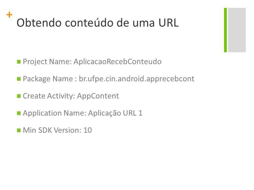 + Obtendo conteúdo de uma URL Project Name: AplicacaoRecebConteudo Package Name : br.ufpe.cin.android.apprecebcont Create Activity: AppContent Applica