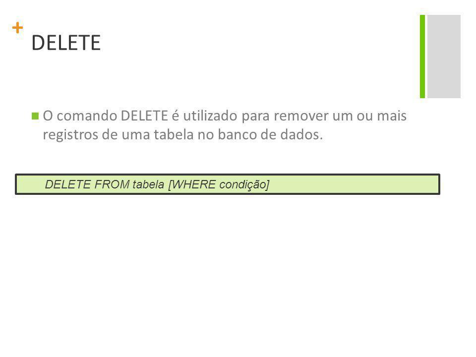 + DELETE O comando DELETE é utilizado para remover um ou mais registros de uma tabela no banco de dados. DELETE FROM tabela [WHERE condição]
