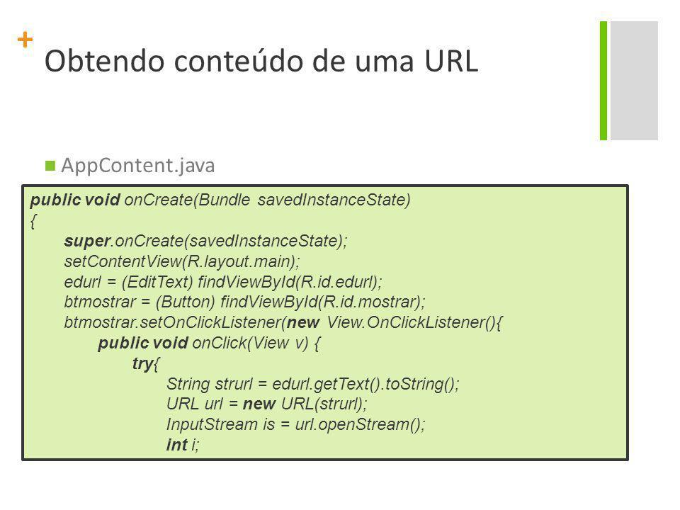 + Obtendo conteúdo de uma URL AppContent.java public void onCreate(Bundle savedInstanceState) { super.onCreate(savedInstanceState); setContentView(R.l