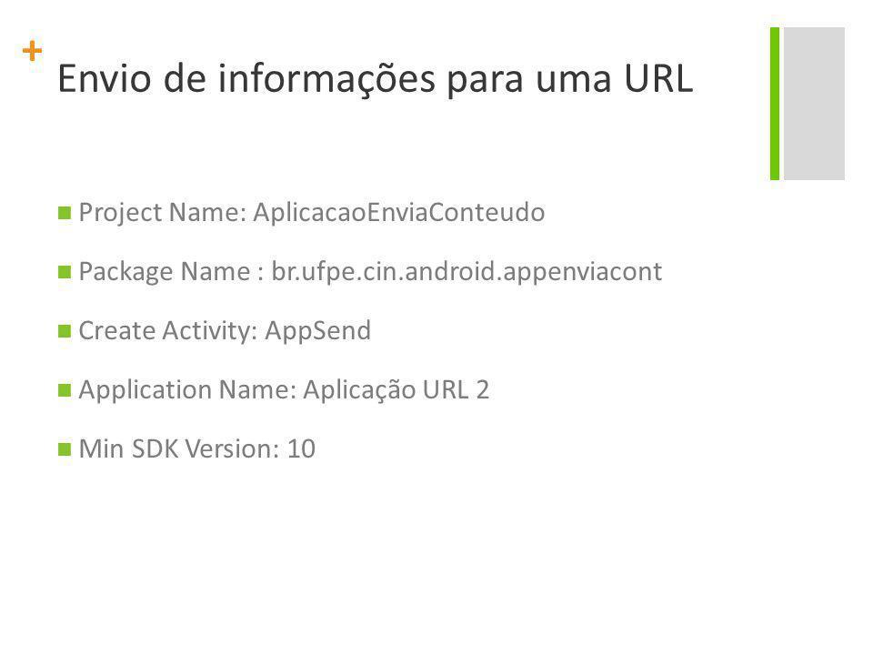 + Envio de informações para uma URL Project Name: AplicacaoEnviaConteudo Package Name : br.ufpe.cin.android.appenviacont Create Activity: AppSend Appl
