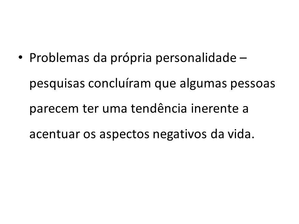 Problemas da própria personalidade – pesquisas concluíram que algumas pessoas parecem ter uma tendência inerente a acentuar os aspectos negativos da v