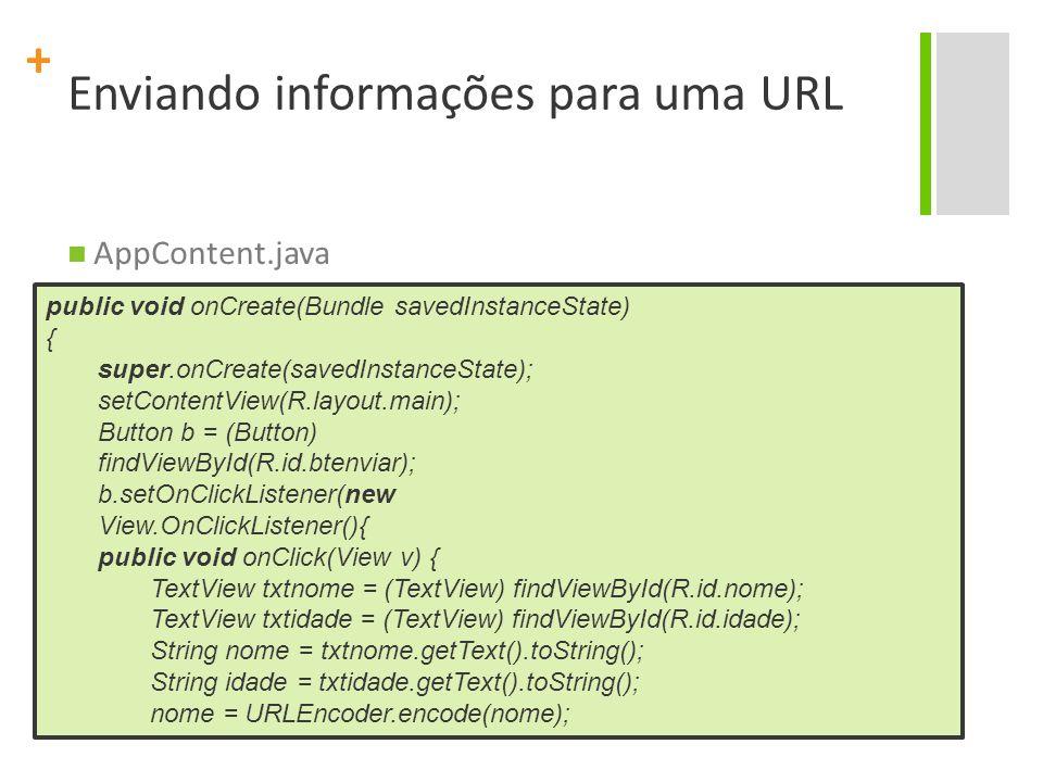+ Enviando informações para uma URL try{ URL url = new URL( http://www.lfliborio.com.br/android/php/cadastrar_dados.p hp?nome= + nome + &idade= + idade); url.openStream(); AlertDialog.Builder d = new AlertDialog.Builder(AppSend.this); d.setMessage( Dados enviados com sucesso. ); d.setNeutralButton( OK , null); d.setTitle( Resultado ); d.show(); }catch(Exception e) { AlertDialog.Builder d = new AlertDialog.Builder(AppSend.this); d.setMessage(e.toString()); d.setNeutralButton( OK , null); d.setTitle( Erro ); d.show(); } }); }