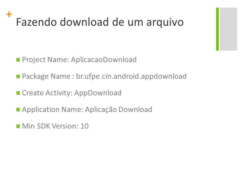 + Fazendo download de um arquivo Project Name: AplicacaoDownload Package Name : br.ufpe.cin.android.appdownload Create Activity: AppDownload Application Name: Aplicação Download Min SDK Version: 10