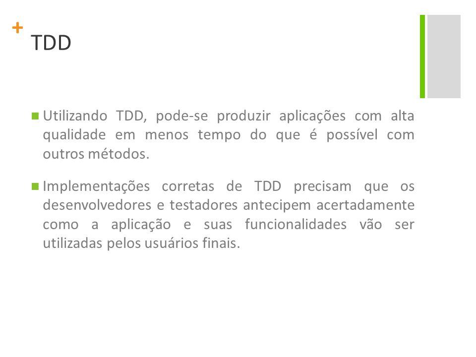 + TDD Problemas são abordados de uma maneira incremental, e os testes são feitos em uma mesma unidade de código devem ser feitos várias vezes.