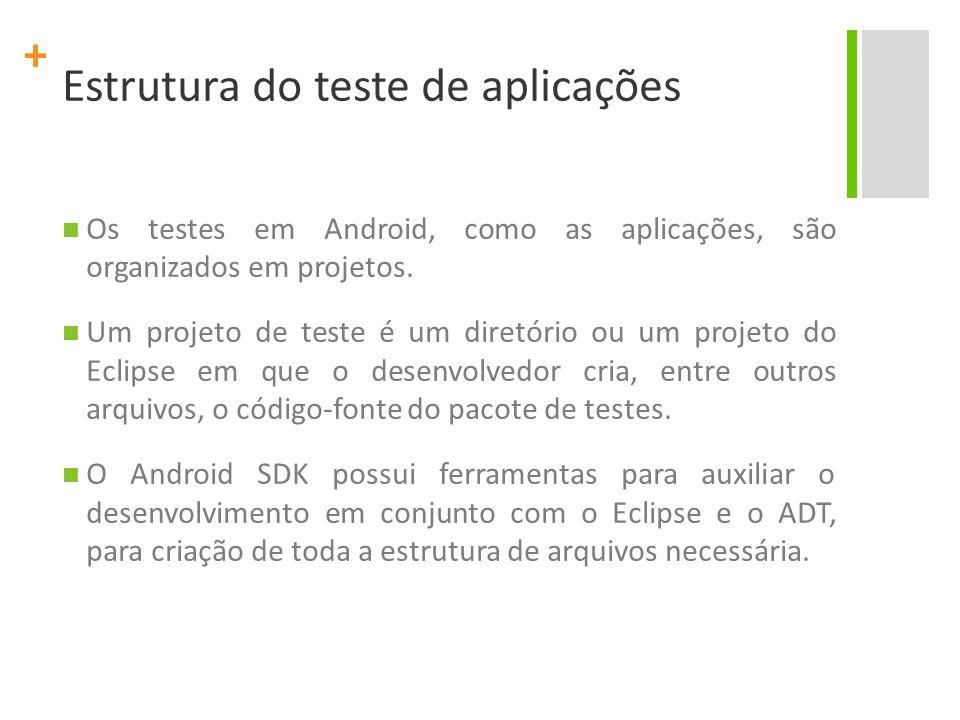 + Estrutura do teste de aplicações É altamente recomendado que o desenvolvedor sempre utilize as ferramentas do Android SDK para criar o projeto de testes.