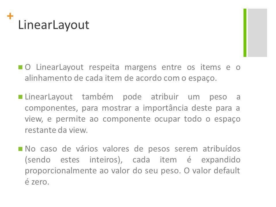 + LinearLayout Para criar um layout de tamanho proporcional, crie um container com os atributos layout_width e layout_height setados para fill_parent; atribua os valores dos itens de height e width para zero.