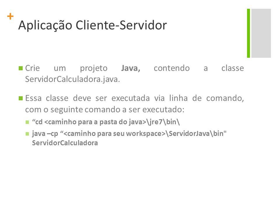 + Aplicação Cliente-Servidor ServidorCalculadora.java import java.net.*; import java.io.*; public class ServidorCalculadora { public static void main(String[] args) { double num1,num2; try { ServerSocket ss = new ServerSocket(60); System.out.print( Aguardando conexao...\n\n ); Socket s = ss.accept(); System.out.print( Conexao aceita...\n\n ); DataInputStream in = new DataInputStream(s.getInputStream());