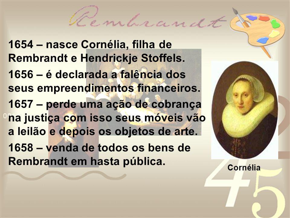 1654 – nasce Cornélia, filha de Rembrandt e Hendrickje Stoffels. 1656 – é declarada a falência dos seus empreendimentos financeiros. 1657 – perde uma