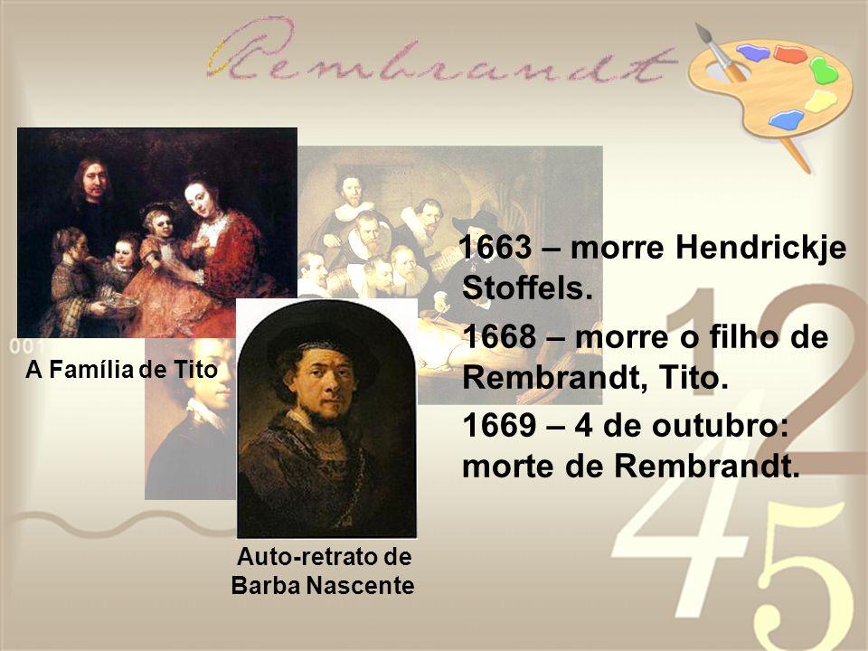1663 – morre Hendrickje Stoffels. 1668 – morre o filho de Rembrandt, Tito. 1669 – 4 de outubro: morte de Rembrandt. A Família de Tito Auto-retrato de
