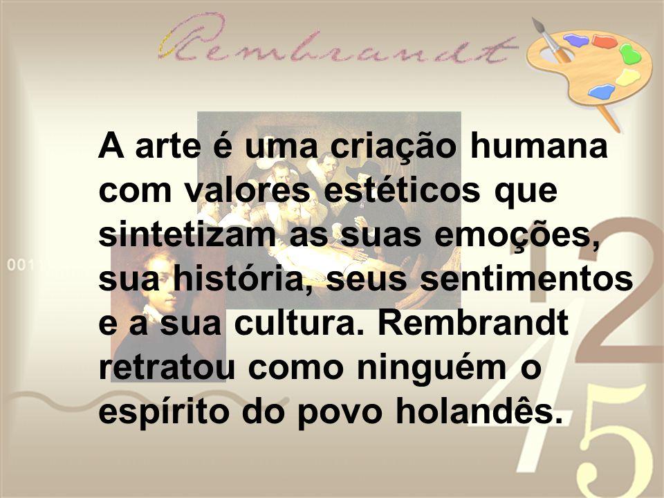 A arte é uma criação humana com valores estéticos que sintetizam as suas emoções, sua história, seus sentimentos e a sua cultura. Rembrandt retratou c
