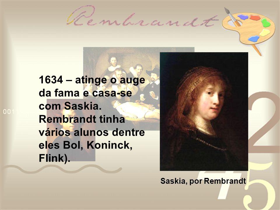 1634 – atinge o auge da fama e casa-se com Saskia. Rembrandt tinha vários alunos dentre eles Bol, Koninck, Flink). Saskia, por Rembrandt