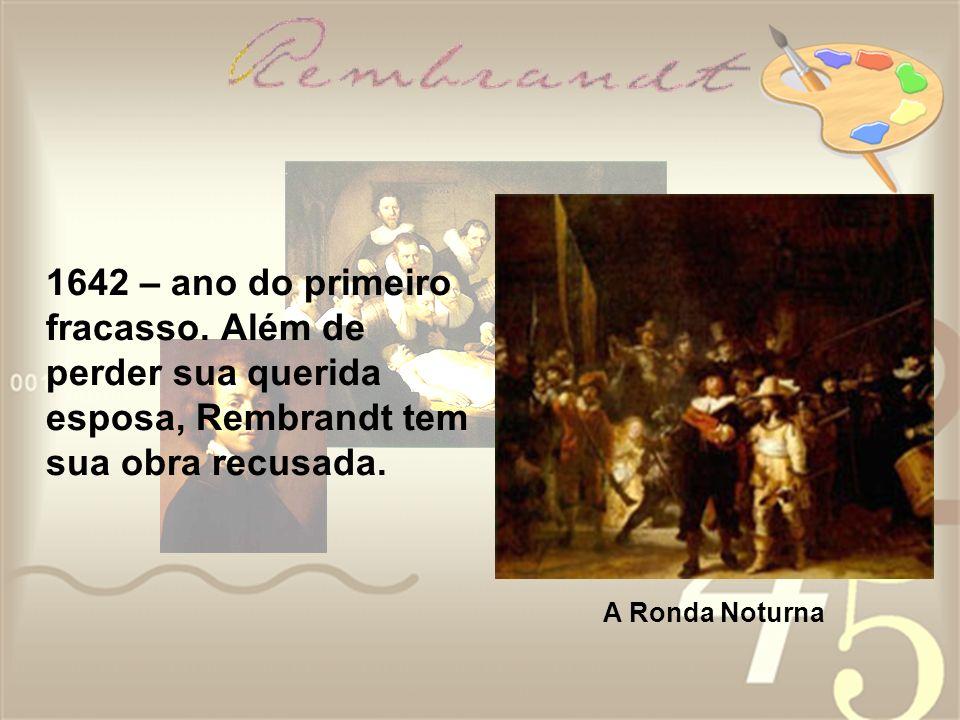 1642 – ano do primeiro fracasso. Além de perder sua querida esposa, Rembrandt tem sua obra recusada. A Ronda Noturna
