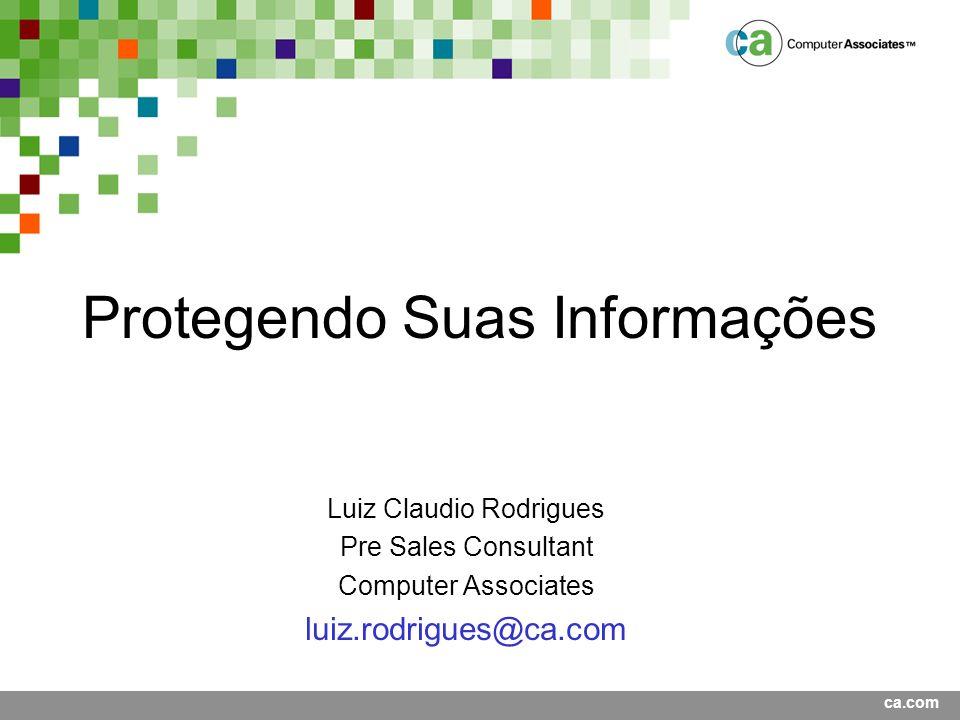 ca.com Protegendo Suas Informações Luiz Claudio Rodrigues Pre Sales Consultant Computer Associates luiz.rodrigues@ca.com
