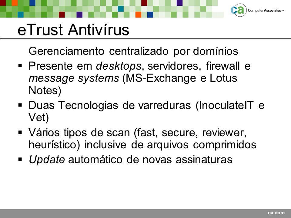 ca.com eTrust Antivírus Gerenciamento centralizado por domínios Presente em desktops, servidores, firewall e message systems (MS-Exchange e Lotus Notes) Duas Tecnologias de varreduras (InoculateIT e Vet) Vários tipos de scan (fast, secure, reviewer, heurístico) inclusive de arquivos comprimidos Update automático de novas assinaturas
