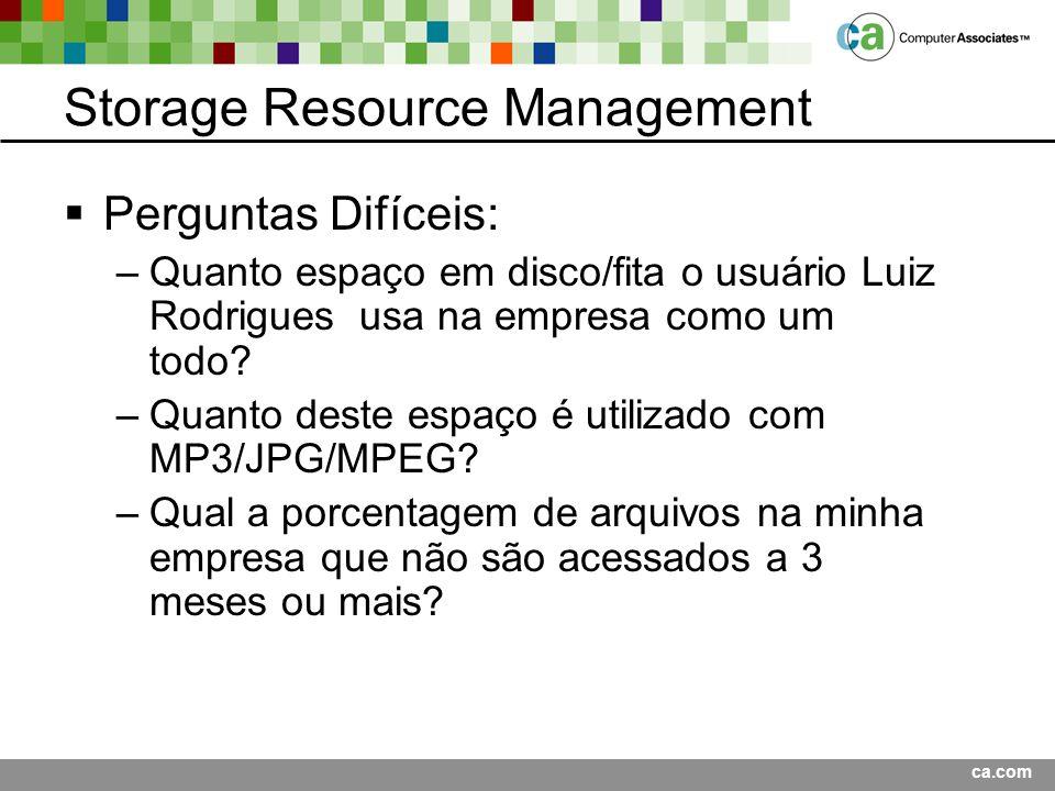ca.com Storage Resource Management Perguntas Difíceis: –Quanto espaço em disco/fita o usuário Luiz Rodrigues usa na empresa como um todo.