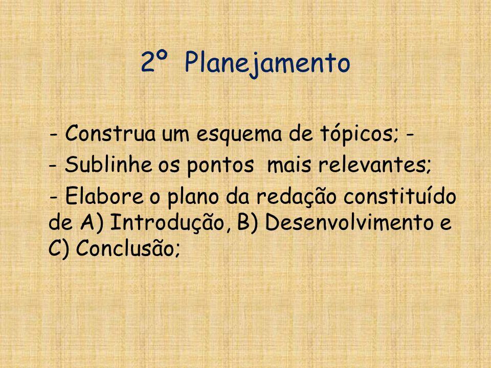 2º Planejamento - Construa um esquema de tópicos; - - Sublinhe os pontos mais relevantes; - Elabore o plano da redação constituído de A) Introdução, B) Desenvolvimento e C) Conclusão;