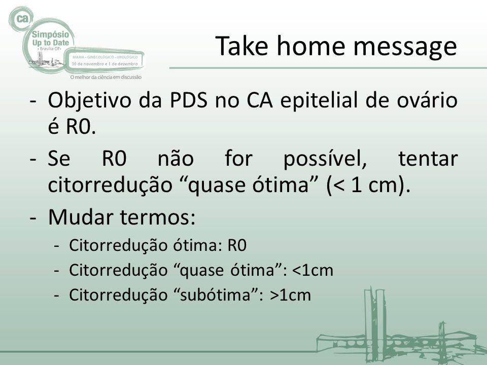 Take home message -Objetivo da PDS no CA epitelial de ovário é R0.