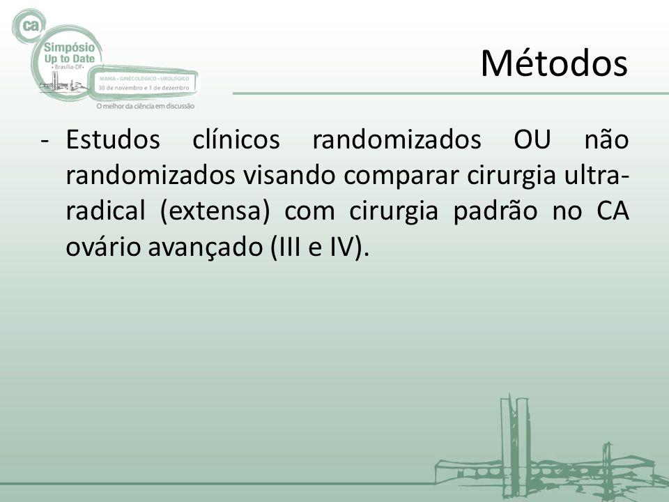Métodos -Estudos clínicos randomizados OU não randomizados visando comparar cirurgia ultra- radical (extensa) com cirurgia padrão no CA ovário avançado (III e IV).