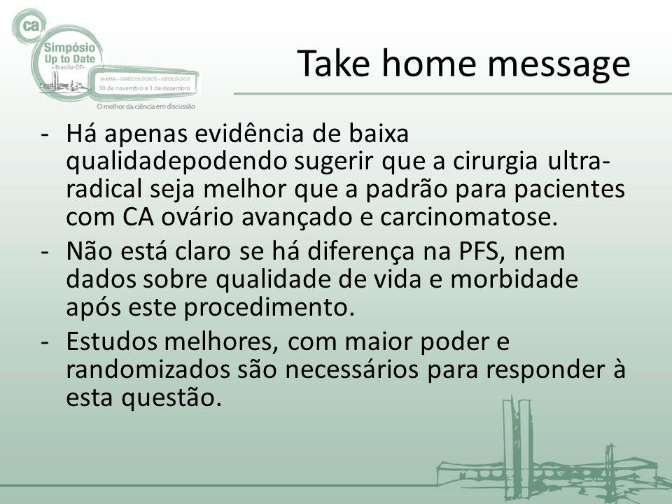 Take home message -Há apenas evidência de baixa qualidadepodendo sugerir que a cirurgia ultra- radical seja melhor que a padrão para pacientes com CA ovário avançado e carcinomatose.