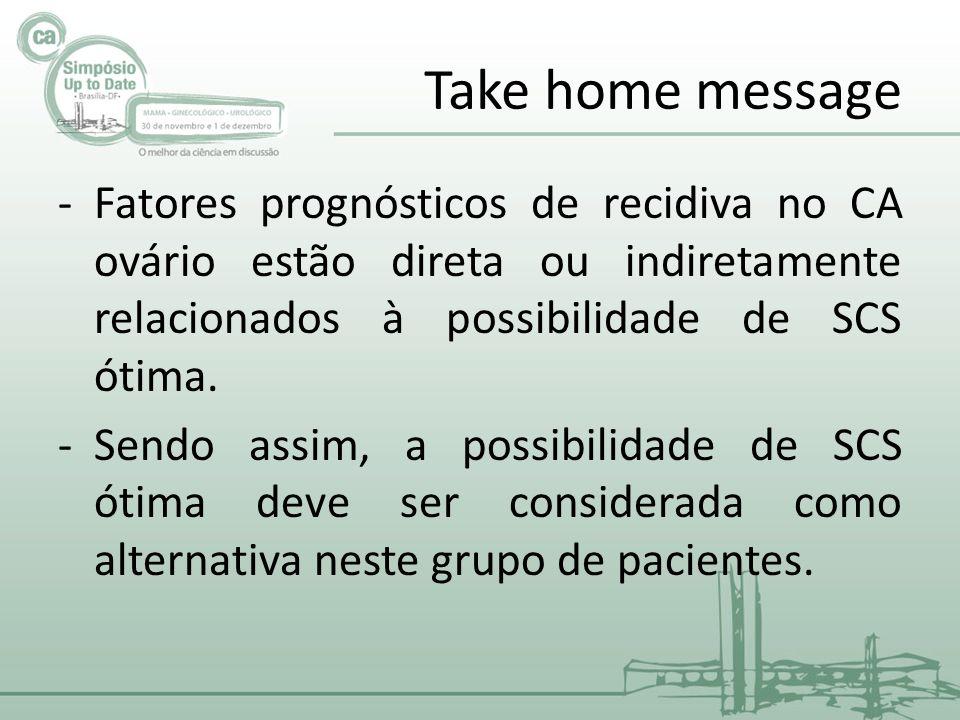 Take home message -Fatores prognósticos de recidiva no CA ovário estão direta ou indiretamente relacionados à possibilidade de SCS ótima.