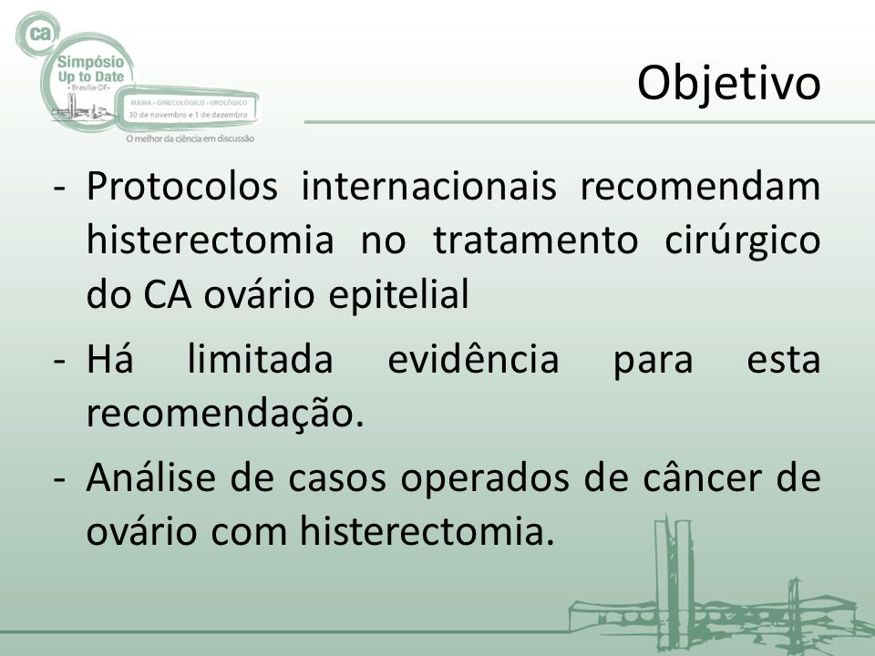 Objetivo -Protocolos internacionais recomendam histerectomia no tratamento cirúrgico do CA ovário epitelial -Há limitada evidência para esta recomendação.