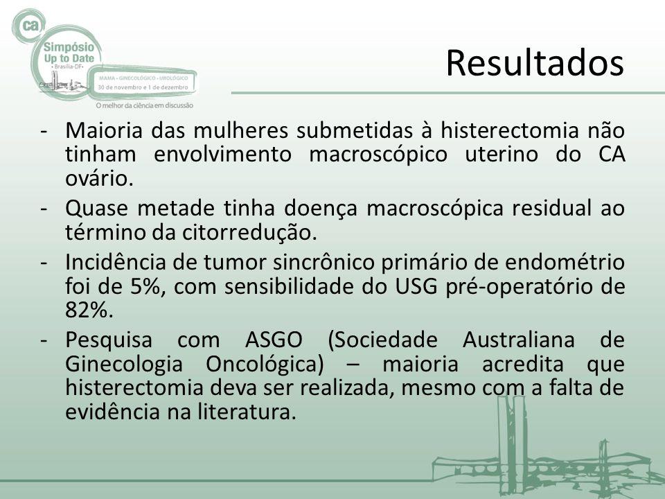 Resultados -Maioria das mulheres submetidas à histerectomia não tinham envolvimento macroscópico uterino do CA ovário.