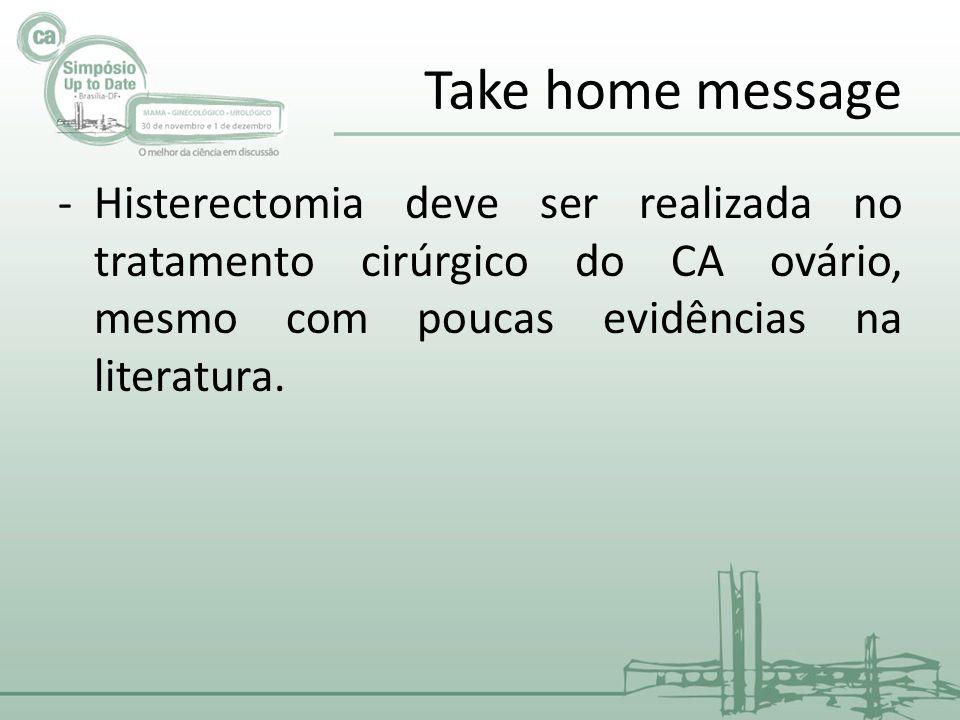 Take home message -Histerectomia deve ser realizada no tratamento cirúrgico do CA ovário, mesmo com poucas evidências na literatura.