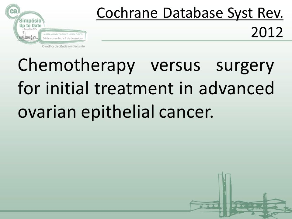 Cochrane Database Syst Rev. 2012 Chemotherapy versus surgery for initial treatment in advanced ovarian epithelial cancer.