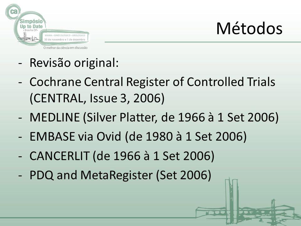 Métodos -Revisão original: -Cochrane Central Register of Controlled Trials (CENTRAL, Issue 3, 2006) -MEDLINE (Silver Platter, de 1966 à 1 Set 2006) -EMBASE via Ovid (de 1980 à 1 Set 2006) -CANCERLIT (de 1966 à 1 Set 2006) -PDQ and MetaRegister (Set 2006)