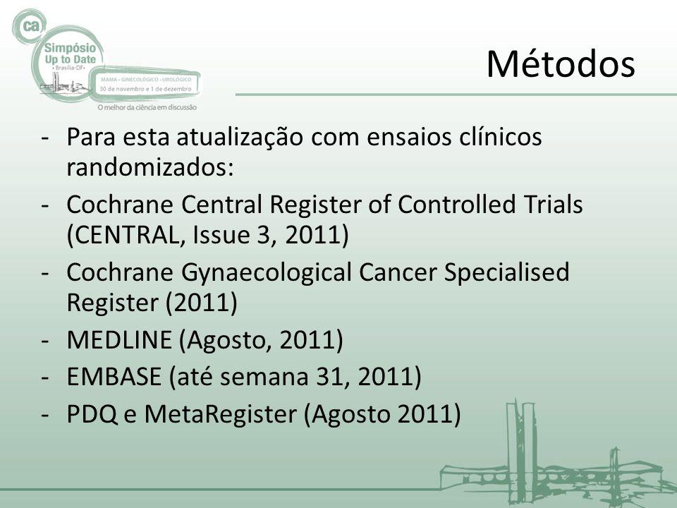 Métodos -Para esta atualização com ensaios clínicos randomizados: -Cochrane Central Register of Controlled Trials (CENTRAL, Issue 3, 2011) -Cochrane Gynaecological Cancer Specialised Register (2011) -MEDLINE (Agosto, 2011) -EMBASE (até semana 31, 2011) -PDQ e MetaRegister (Agosto 2011)