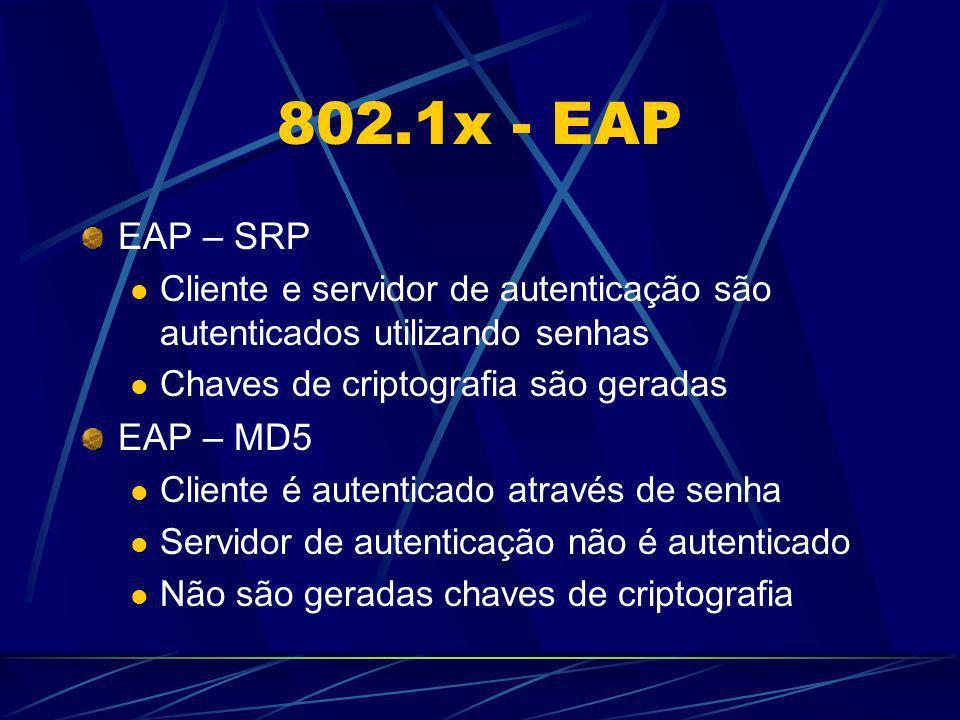 802.1x - EAP EAP – SRP Cliente e servidor de autenticação são autenticados utilizando senhas Chaves de criptografia são geradas EAP – MD5 Cliente é au