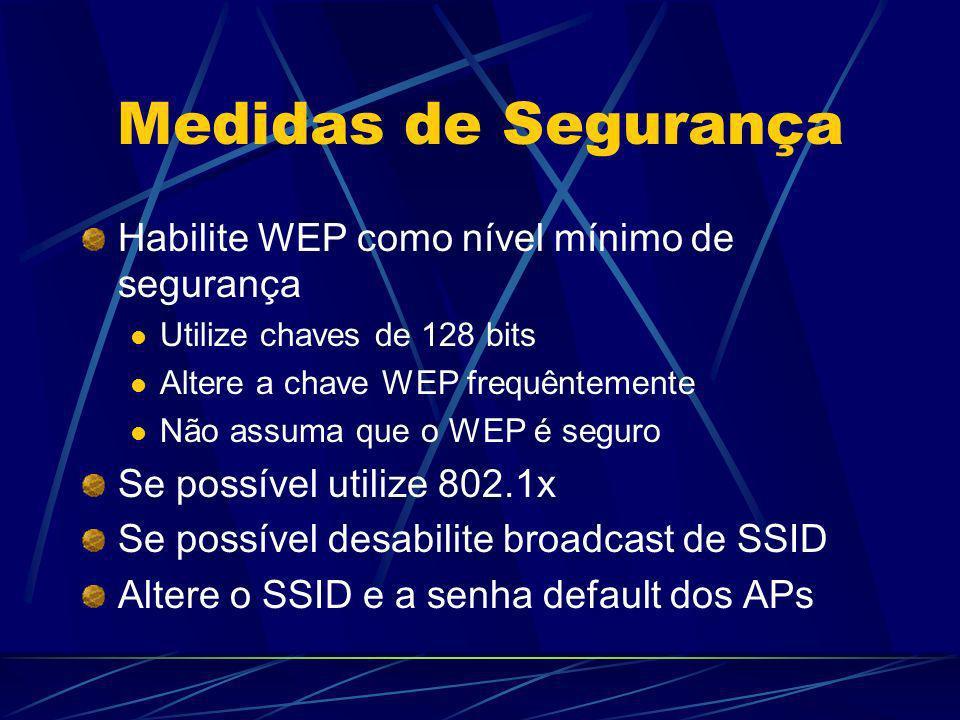Medidas de Segurança Habilite WEP como nível mínimo de segurança Utilize chaves de 128 bits Altere a chave WEP frequêntemente Não assuma que o WEP é s