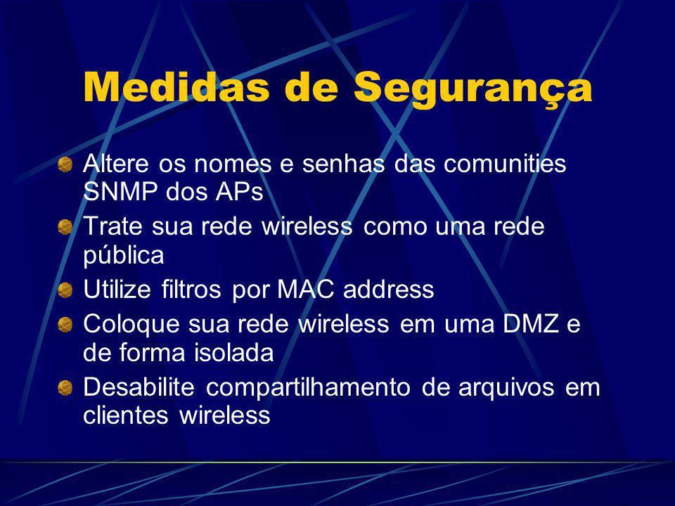 Medidas de Segurança Altere os nomes e senhas das comunities SNMP dos APs Trate sua rede wireless como uma rede pública Utilize filtros por MAC addres