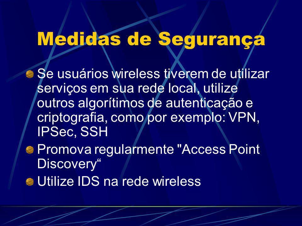 Medidas de Segurança Se usuários wireless tiverem de utilizar serviços em sua rede local, utilize outros algorítimos de autenticação e criptografia, c