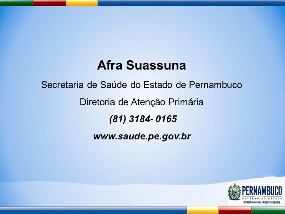 Afra Suassuna Secretaria de Saúde do Estado de Pernambuco Diretoria de Atenção Primária (81) 3184- 0165 www.saude.pe.gov.br