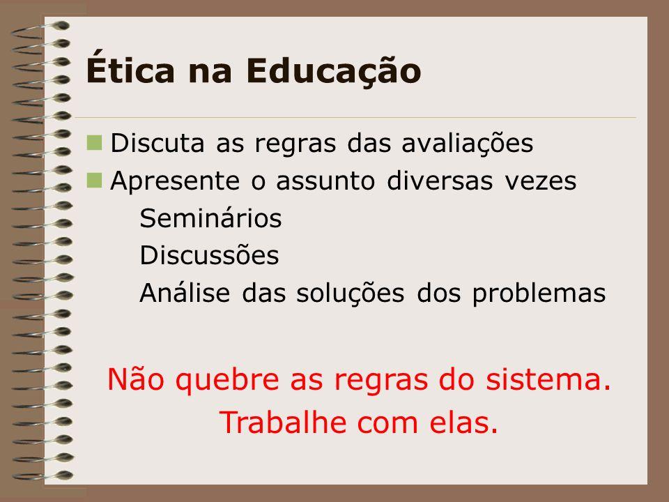 Ética na Educação Discuta as regras das avaliações Apresente o assunto diversas vezes Seminários Discussões Análise das soluções dos problemas Não quebre as regras do sistema.