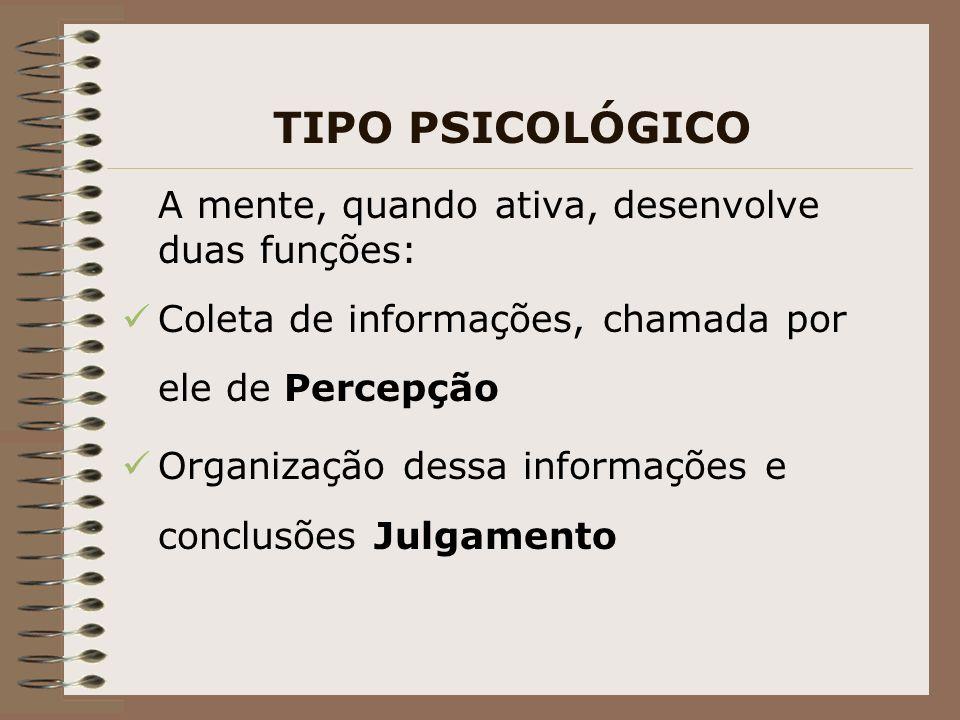 TIPO PSICOLÓGICO A mente, quando ativa, desenvolve duas funções: Coleta de informações, chamada por ele de Percepção Organização dessa informações e conclusões Julgamento