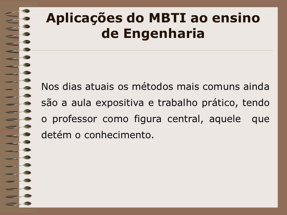 Aplicações do MBTI ao ensino de Engenharia Nos dias atuais os métodos mais comuns ainda são a aula expositiva e trabalho prático, tendo o professor como figura central, aquele que detém o conhecimento.