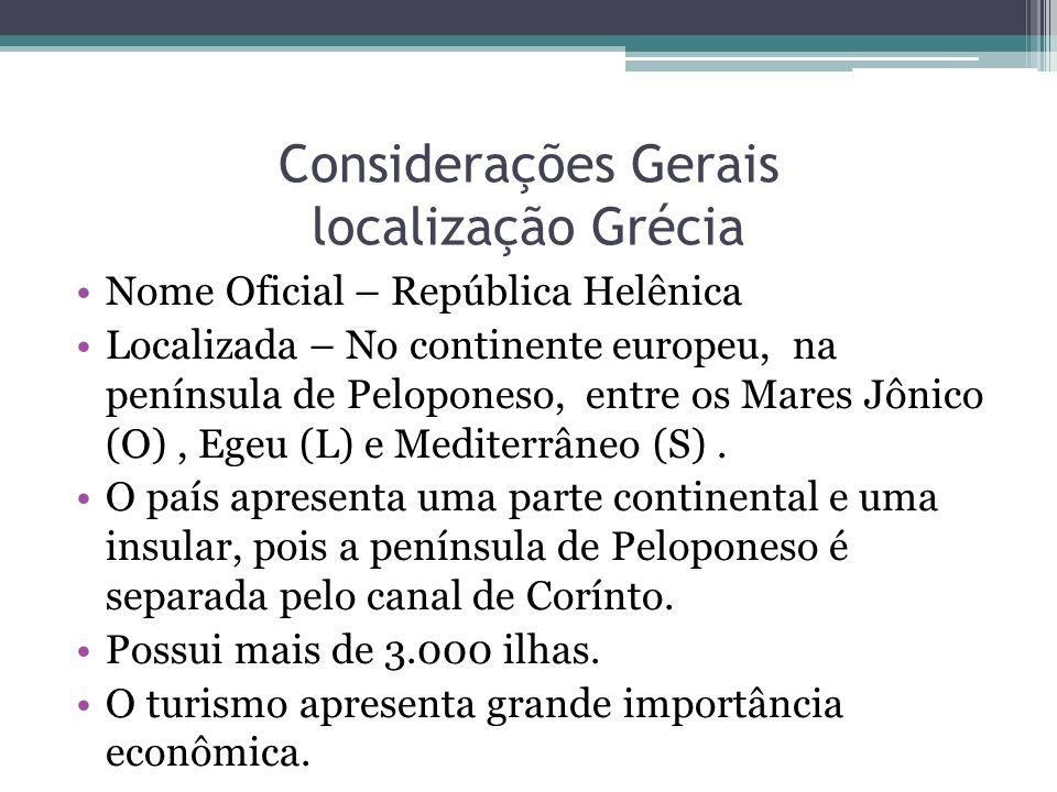 Considerações Gerais localização Grécia Nome Oficial – República Helênica Localizada – No continente europeu, na península de Peloponeso, entre os Mar