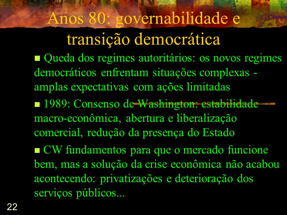 22 Anos 80: governabilidade e transição democrática Queda dos regimes autoritários: os novos regimes democráticos enfrentam situações complexas - ampl