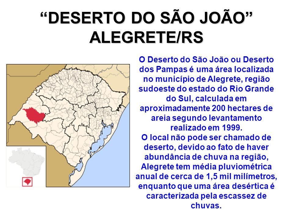 DESERTO DO SÃO JOÃO ALEGRETE/RS O Deserto do São João ou Deserto dos Pampas é uma área localizada no município de Alegrete, região sudoeste do estado do Rio Grande do Sul, calculada em aproximadamente 200 hectares de areia segundo levantamento realizado em 1999.