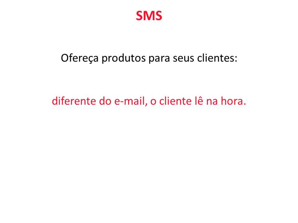SMS Ofereça produtos para seus clientes: diferente do e-mail, o cliente lê na hora.