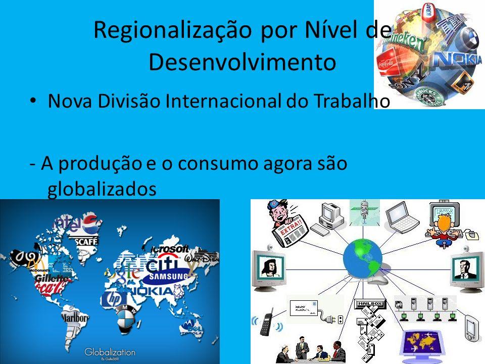 Regionalização por Nível de Desenvolvimento Nova Divisão Internacional do Trabalho - A produção e o consumo agora são globalizados