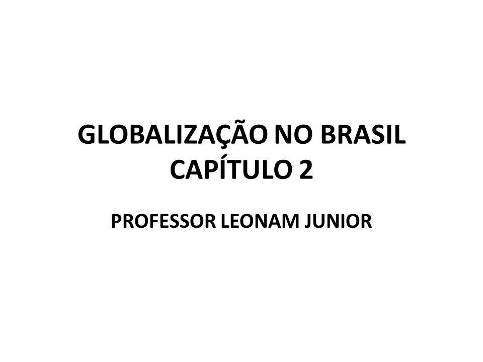 GLOBALIZAÇÃO NO BRASIL CAPÍTULO 2 PROFESSOR LEONAM JUNIOR
