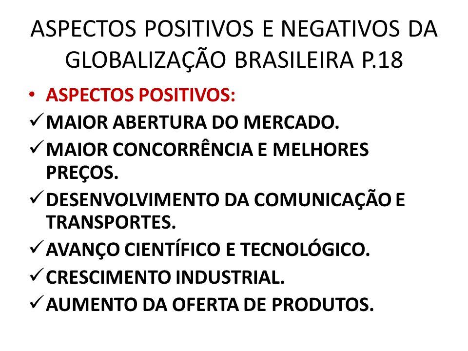 ASPECTOS POSITIVOS E NEGATIVOS DA GLOBALIZAÇÃO BRASILEIRA P.18 ASPECTOS POSITIVOS: MAIOR ABERTURA DO MERCADO. MAIOR CONCORRÊNCIA E MELHORES PREÇOS. DE