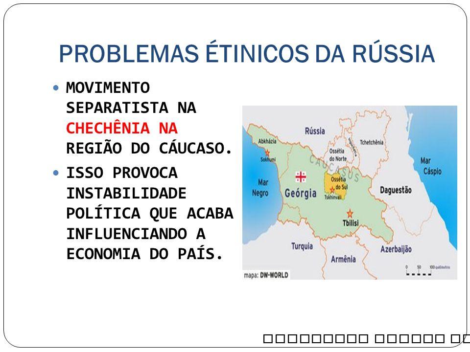 PROBLEMAS ÉTINICOS DA RÚSSIA MOVIMENTO SEPARATISTA NA CHECHÊNIA NA REGIÃO DO CÁUCASO. ISSO PROVOCA INSTABILIDADE POLÍTICA QUE ACABA INFLUENCIANDO A EC