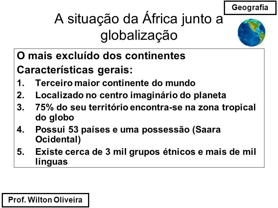 Prof. Wilton Oliveira Geografia A situação da África junto a globalização O mais excluído dos continentes Características gerais: 1.Terceiro maior con